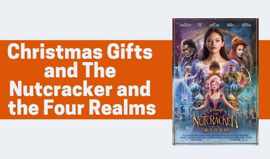 Christmas Gifts and The Nutcracker and the Four Realms